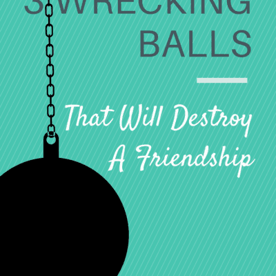 3 WRECKING BALLS THAT WILL DESTROY A FRIENDSHIP