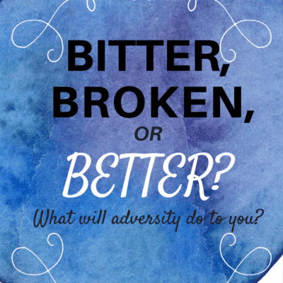 BITTER, BROKEN OR BETTER: WHAT WILL ADVERSITY DO TO YOU?