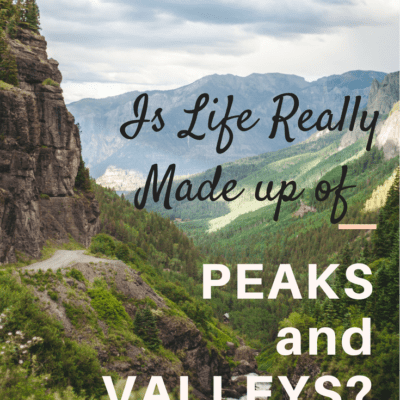 IS LIFE REALLY MADE UP OF PEAKS AND VALLEYS?