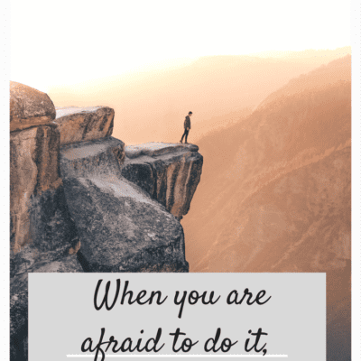 IF YOU'RE AFRAID TO DO IT, DO IT AFRAID!